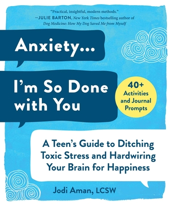 Anxiety . . . I'm So Done with You: A Teen's Guide to Ditching Toxic Stress and Hardwiring Your Brain for Happiness Cover Image