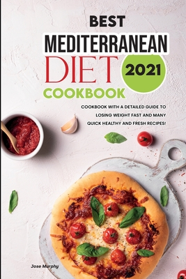 Best Mediterranean Diet Cookbook 2021: Lose Weight Fast with Quickly Healthy and Fresh Mediterranean Diet Recipes! Cover Image