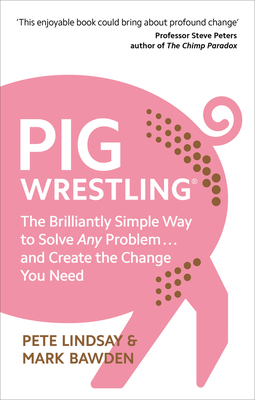 Pig Wrestling: The Brilliantly Simple Way to Solve Any Problem… and Create the Change You Need Cover Image
