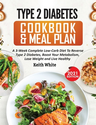 Type 2 Diabetes Cookbook & Meal Plan: A 3-Week Complete Low-Carb To Reverse Type 2 Diabetes, Boost Your Metabolism, Lose Weight & Live Healthy Cover Image