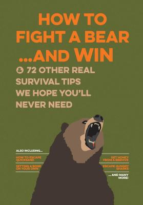 How to Fight a Bear...and Win: And 72 Other Real Survival Tips We Hope You'll Never Need Cover Image