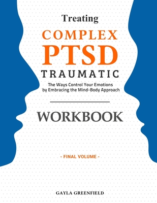 Treating Complex PTSD Traumatic Workbook: The Ways Control Your Emotions by Embracing the Mind-Body Approach (Final Volume) Cover Image