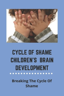 Cycle Of Shame Children's Brain Development: Breaking The Cycle Of Shame (New Edition): What Is Self-Betrayal Cover Image
