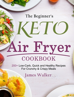 The Beginner's Keto Air Fryer Cookbook: 200+ Low-Carb, Quick and Healthy Recipes For Crunchy & Crispy Meals Cover Image