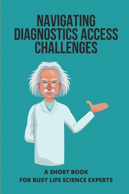 Navigating Diagnostics Access Challenges: A Short Book For Busy Life Science Experts: Purpose Of Diagnostic Test Cover Image