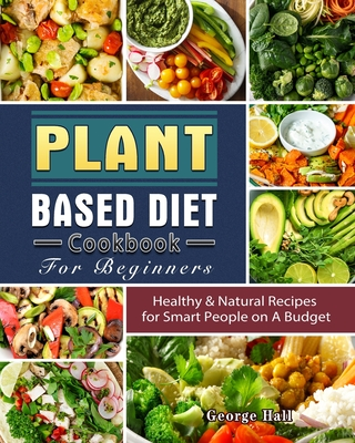 Plant Based Diet Cookbook For Beginners: Healthy & Natural Recipes for Smart People on A Budget Cover Image