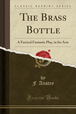 The Brass Bottle: A Farcical Fantastic Play, in for Acts (Classic Reprint) Cover Image