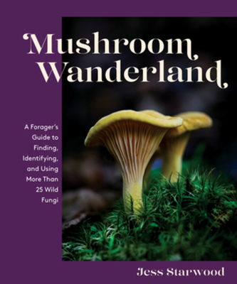 Mushroom Wanderland: A Forager's Guide to Finding, Identifying, and Using More Than 25 Wild Fungi Cover Image