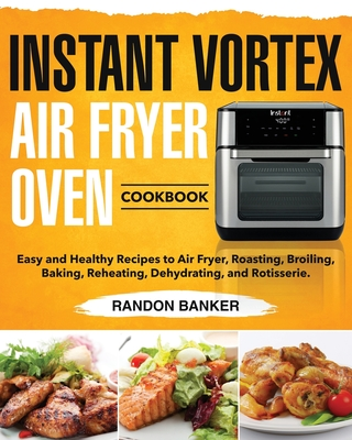 Instant Vortex Air Fryer Oven Cookbook: Easy and Healthy Recipes to Air Fryer, Roasting, Broiling, Baking, Reheating, Dehydrating, and Rotisserie. Cover Image