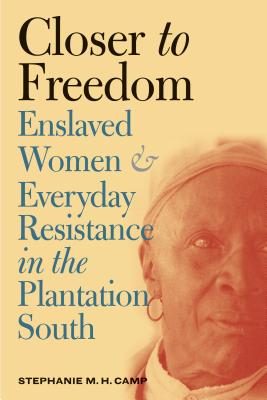 Closer to Freedom: Enslaved Women and Everyday Resistance in the Plantation South (Gender and American Culture) Cover Image