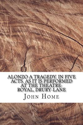 Alonzo A tragedy. In five acts. As it is performed at the Theatre-Royal, Drury-Lane Cover Image