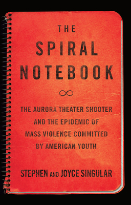 The Spiral Notebook: The Aurora Theater Shooter and the Epidemic of Mass Violence Committed by American Youth Cover Image