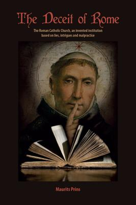 The Deceit of Rome: The Roman Catholic Church, an Invented Institution Based on Lies, Intrigues and Malpractice Cover Image