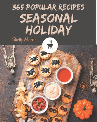 365 Popular Seasonal Holiday Recipes: A Seasonal Holiday Cookbook Everyone Loves! Cover Image