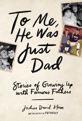 To Me, He Was Just Dad: Stories of Growing Up with Famous Fathers Cover Image