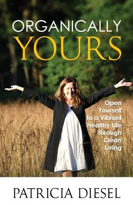 Organically Yours: Open Yourself to a Vibrant Healthy Life Through Clean Living Cover Image