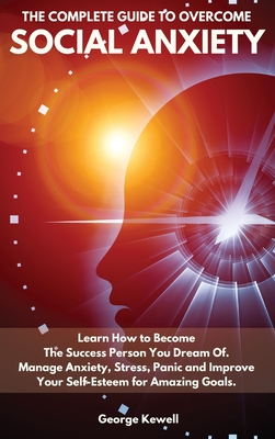 The Complete Guide to Overcome Social Anxiety: Learn How to Become The Success Person You Dream Of. Manage Anxiety, Stress, Panic and Improve Your Sel Cover Image