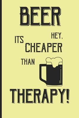 Beer hey, its cheaper than therapy!: Small Funny Lined Notebook / Journal for Beer Lovers Cover Image