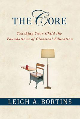 The Core: Teaching Your Child the Foundations of Classical Education: Teaching Your Child the Foundations of Classical Education Cover Image