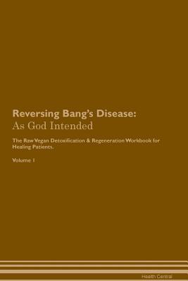 Reversing Bang's Disease: As God Intended The Raw Vegan Plant-Based Detoxification & Regeneration Workbook for Healing Patients. Volume 1 Cover Image