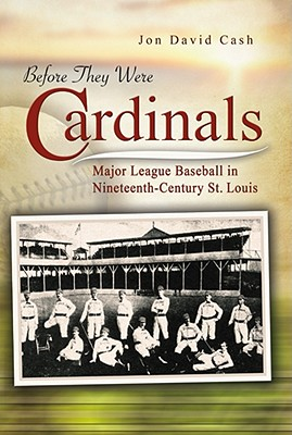 Before They Were Cardinals: Major League Baseball in Nineteenth-Century St. Louis (Sports and American Culture) Cover Image