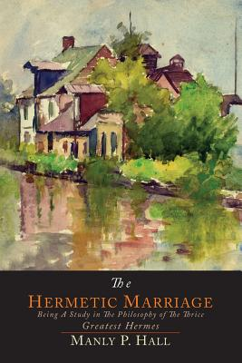 The Hermetic Marriage: Being a Study in the Philosophy of the Thrice Greatest Hermes Cover Image