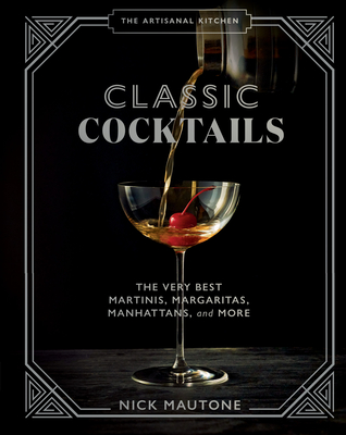 The Artisanal Kitchen: Classic Cocktails: The Very Best Martinis, Margaritas, Manhattans, and More Cover Image