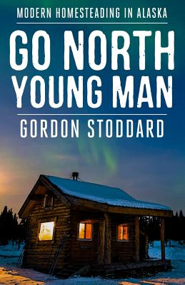 Go North, Young Man: Modern Homesteading in Alaska Cover Image