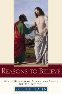 Reasons to Believe: How to Understand, Explain, and Defend the Catholic Faith Cover Image