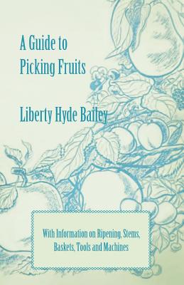 A Guide to Picking Fruits with Information on Ripening, Stems, Baskets, Tools and Machines Cover Image