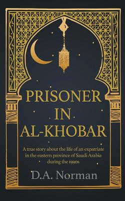 Prisoner in Al-Khobar: A true story about the life of an expatriate in the eastern province of Saudi Arabia during the 1990s Cover Image