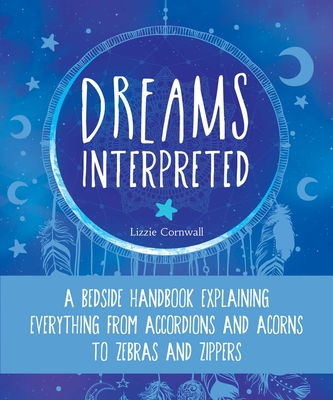Dreams Interpreted: A Bedside Handbook Explaining Everything from Accordions and Acorns to Zebras and Zippers Cover Image
