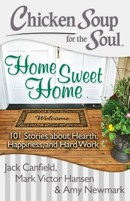 Chicken Soup for the Soul: Home Sweet Home: 101 Stories about Hearth, Happiness, and Hard Work Cover Image