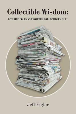 Collectible Wisdom: : Favorite Columns from the Collectibles Guru Cover Image