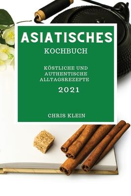 Asiatisches Kochbuch 2021: Köstliche Und Authentische Alltagsrezepte (Asian Recipes 2021 German Edition) Cover Image