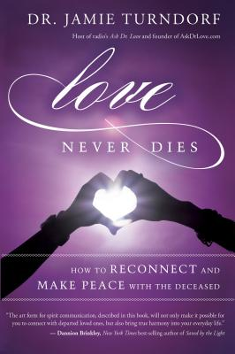 Love Never Dies: How to Reconnect and Make Peace with the Deceased Cover Image