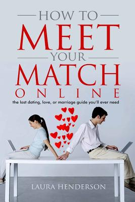 How To Meet Your Match Online: The Last Dating, Love, or Marriage Guide You'll Ever Need Cover Image