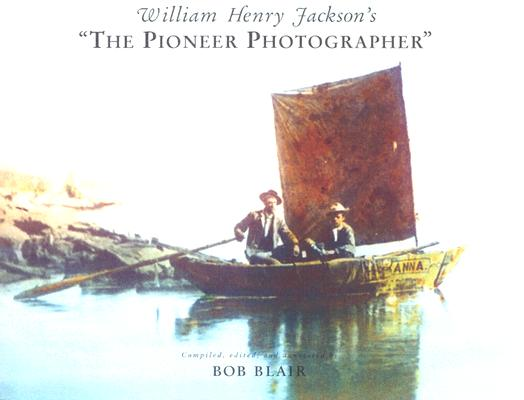 "William Henry Jackson's ""the Pioneer Photographer"""