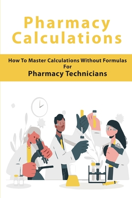 Pharmacy Calculations: How To Master Calculations Without Formulas For Pharmacy Technicians: Pharmacy Calculations Book For Pharmacy Technici Cover Image