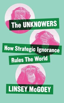 The Unknowers: How Strategic Ignorance Rules the World Cover Image