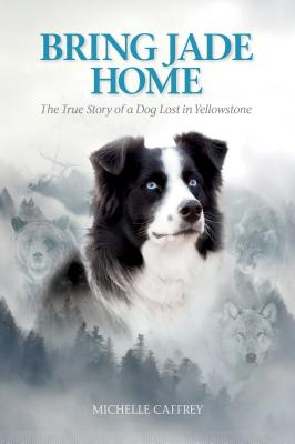 Bring Jade Home: The True Story of a Dog Lost in Yellowstone Cover Image