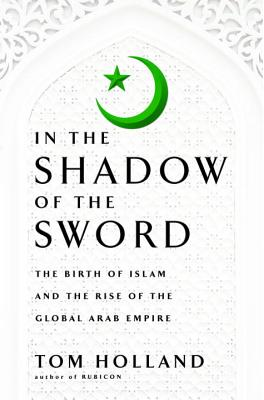 In the Shadow of the Sword: The Birth of Islam and the Rise of the Global Arab Empire Cover Image