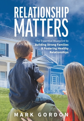 Relationship Matters: The Essential Guide to Building Strong Families & Fostering Healthy Relationships Cover Image