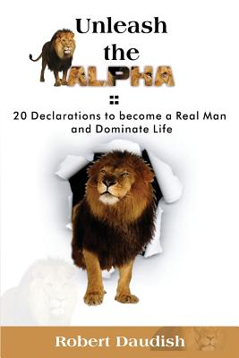 Unleash The Alpha: 20 Declarations To Be a Real Man and Dominate Life Cover Image