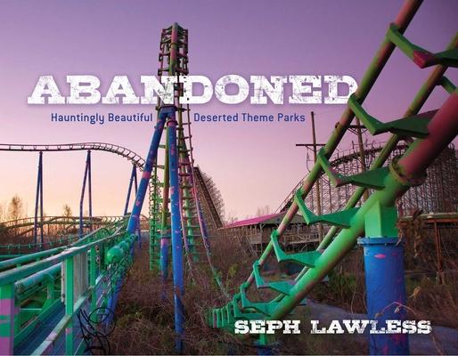 Abandoned: Hauntingly Beautiful Deserted Theme Parks Cover Image
