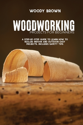 Woodworking Projects for Beginners: A Step-by-Step Guide to Learn How to Realize Indoor and Outdoor Easy Projects. Includes Safety Tips Cover Image
