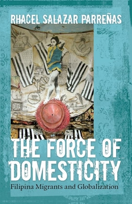The Force of Domesticity: Filipina Migrants and Globalization (Nation of Nations #26) Cover Image