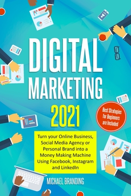 Digital Marketing 2021: Turn your Online Business, Social Media Agency or Personal Brand into a Money Making Machine Using Facebook, Instagram Cover Image