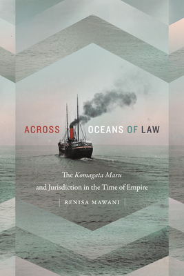Across Oceans of Law: The Komagata Maru and Jurisdiction in the Time of Empire (Global and Insurgent Legalities) Cover Image