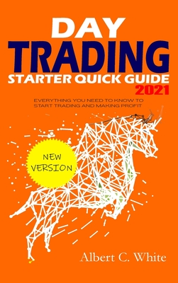 Day Trading Starter Quick Guide 2021: Everything You Need to Know to Start Trading and Making Profit Cover Image